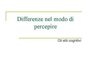 Differenze nel modo di percepire Gli stili cognitivi