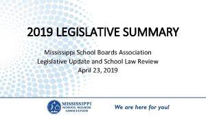 2019 LEGISLATIVE SUMMARY Mississippi School Boards Association Legislative