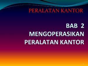 PERALATAN KANTOR BAB 2 MENGOPERASIKAN PERALATAN KANTOR 1