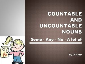 COUNTABLE AND UNCOUNTABLE NOUNS Some Any No A