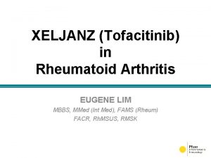 XELJANZ Tofacitinib in Rheumatoid Arthritis EUGENE LIM MBBS