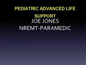 PEDIATRIC ADVANCED LIFE SUPPORT JOE JONES NREMTPARAMEDIC PEDIATRIC