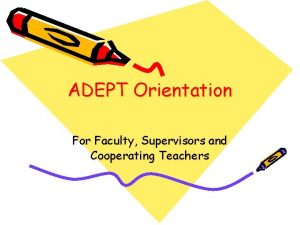 ADEPT Orientation For Faculty Supervisors and Cooperating Teachers