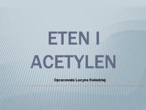 ETEN I ACETYLEN Opracowaa Lucyna Koodziej ETEN Eten
