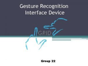 Gesture Recognition Interface Device Group 22 Group 22