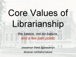Core Values of Librarianship the basics notsobasics and