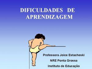 DIFICULDADES DE APRENDIZAGEM Professora Joice Estacheski NRE Ponta
