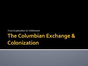From Exploration to Settlement The Columbian Exchange Colonization
