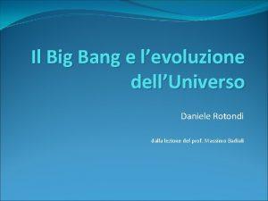 Il Big Bang e levoluzione dellUniverso Daniele Rotondi