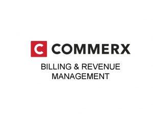 BILLING REVENUE MANAGEMENT COMMERX BILLING REVENUE MANAGEMENT Providing