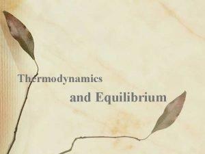 Thermodynamics and Equilibrium Thermodynamics Thermodynamics the study of