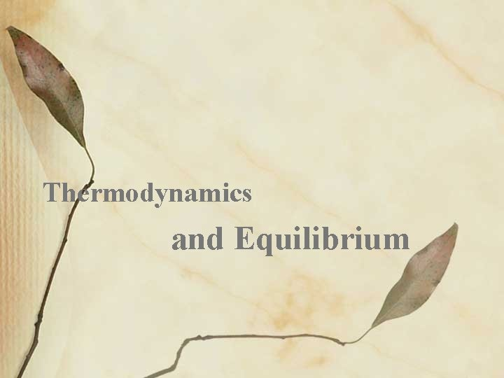 Thermodynamics and Equilibrium Thermodynamics Thermodynamics the study of