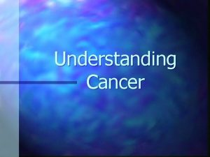 Understanding Cancer What Is Cancer n Cancer is