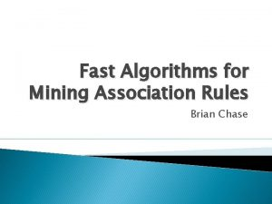 Fast Algorithms for Mining Association Rules Brian Chase