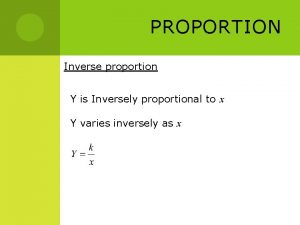 PROPORTION Inverse proportion Y is Inversely proportional to