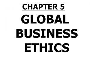 CHAPTER 5 GLOBAL BUSINESS ETHICS Global Business Ethics