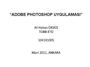 ADOBE PHOTOSHOP UYGULAMASI Ali Hakan KSZ TOBBET 104101005