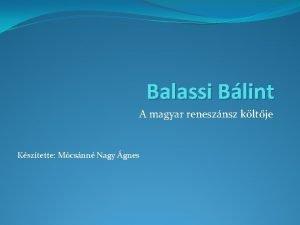 Balassi Blint A magyar renesznsz kltje Ksztette Mcsnn