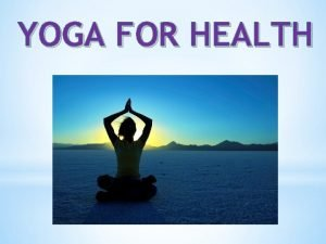 YOGA FOR HEALTH What is yoga Yoga started
