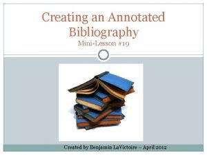 Creating an Annotated Bibliography MiniLesson 19 Created by