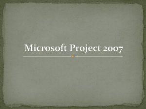 Microsoft Project 2007 Microsoft Project 2007 Microsoft Project