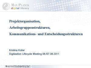 Projektorganisation Arbeitsgruppenstrukturen Kommunikations und Entscheidungsstrukturen Kristina Koller Digitization