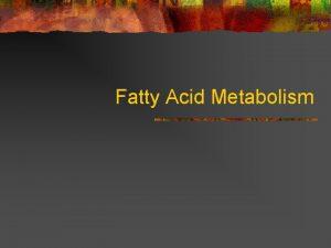 Fatty Acid Metabolism Fatty Acid Metabolism n Why