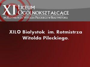 XILO Biaystok im Rotmistrza Witolda Pileckiego We come