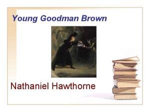 Young Goodman Brown Nathaniel Hawthorne Nathaniel Hawthorne 1804
