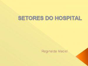 SETORES DO HOSPITAL Reginalda Maciel Diretoria Geral Gerncia