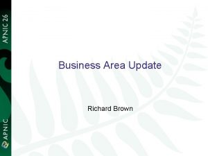 Business Area Update Richard Brown 1 Business Area