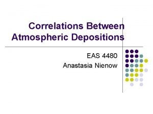 Correlations Between Atmospheric Depositions EAS 4480 Anastasia Nienow