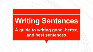 Writing Sentences A guide to writing good better