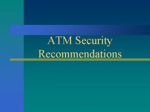 ATM Security Recommendations ATM Security Recommendations n There