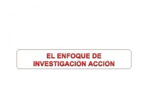 EL ENFOQUE DE INVESTIGACIN ACCIN EL ENFOQUE DE