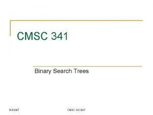 CMSC 341 Binary Search Trees 832007 CMSC 341