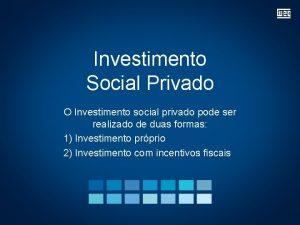Investimento Social Privado O Investimento social privado pode