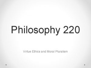 Philosophy 220 Virtue Ethics and Moral Pluralism Virtue
