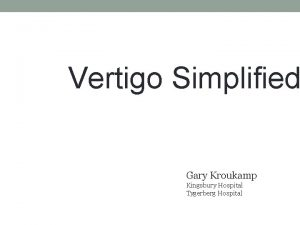 Vertigo Simplified Gary Kroukamp Kingsbury Hospital Tygerberg Hospital