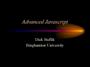 Advanced Javascript Dick Steflik Binghamton University What were