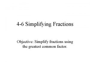 4 6 Simplifying Fractions Objective Simplify fractions using