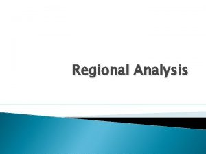 Regional Analysis Regions Regions are the equivalent of