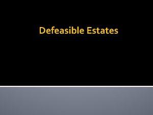 Defeasible Estates Defeasible Estates Grant of land that