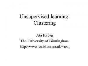 Unsupervised learning Clustering Ata Kaban The University of
