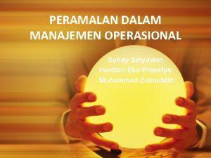 PERAMALAN DALAM MANAJEMEN OPERASIONAL Sandy Setyawan Hardian Eko