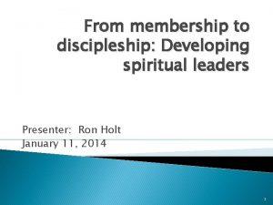 From membership to discipleship Developing spiritual leaders Presenter