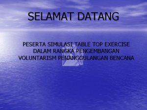 SELAMAT DATANG PESERTA SIMULASI TABLE TOP EXERCISE DALAM