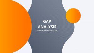 GAP ANALYSIS Presented by You Exec Gap Analysis