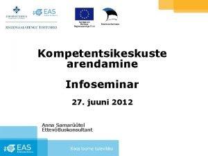 Kompetentsikeskuste arendamine Infoseminar 27 juuni 2012 Anna Samartel