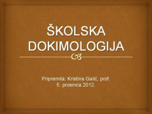 KOLSKA DOKIMOLOGIJA Pripremila Kristina Gali prof 5 prosinca